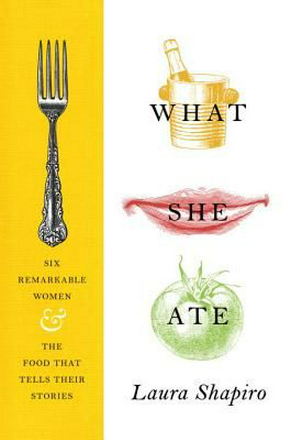 What She AteSix Remarkable Women and the Food That Tells Th... by Laura Shapiro, ISBN: 9780525427643