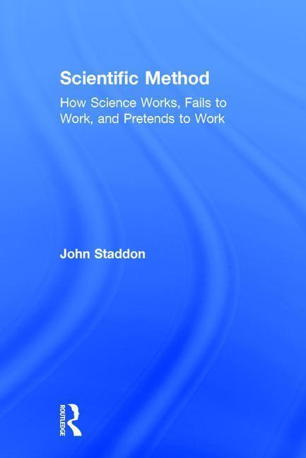 Scientific MethodHow Science Works, Fails to Work, and Pretends ... by John Staddon, ISBN: 9781138295353