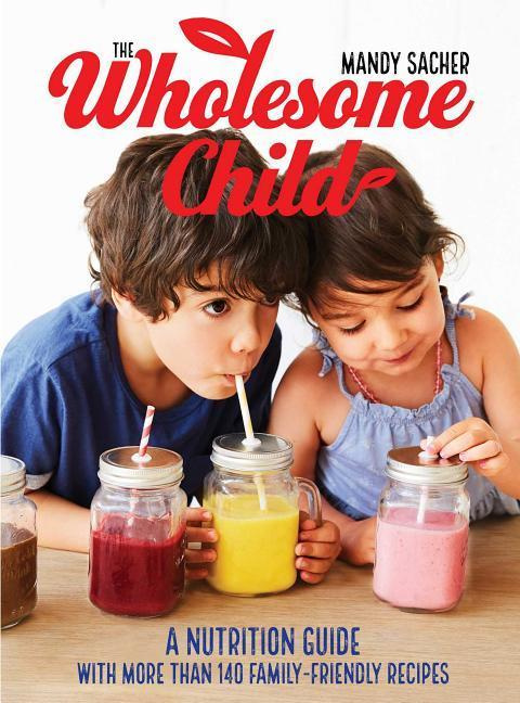 The Wholesome Child: A Nutritional Guide with More Than 140 Family-Friendly Recipes