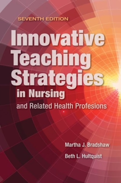 Innovative Teaching Strategies in Nursing and Related Health Professions by Martha J. Bradshaw,Beth L. Hultquist, ISBN: 9781284107074