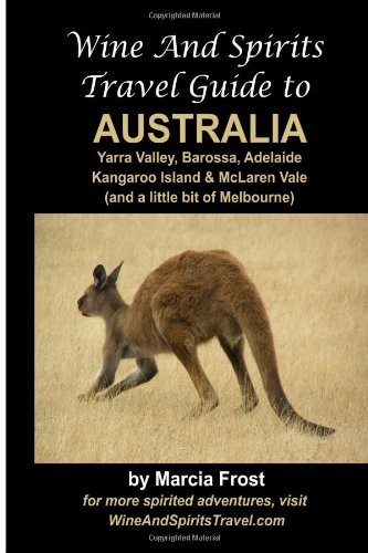 Wine And Spirits Travel Guide to Australia: Yarra Valley, Barossa, Adelaide, Kangaroo Island & McLaren Vale: 2 by Marcia Frost, ISBN: 9781470103200