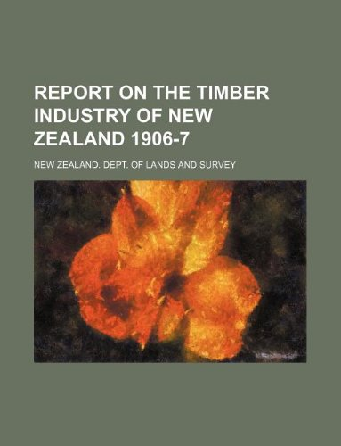 Report on the Timber Industry of New Zealand 1906-7