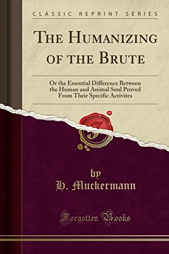 The Humanizing of the Brute: Or the Essential Difference Between the Human and Animal Soul Proved From Their Specific Activites (Classic Reprint) by H. Muckermann, ISBN: 9781330174210