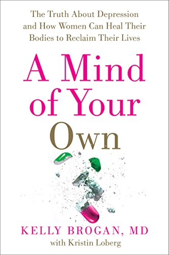 A Mind of Your Own: The Truth About Depression and How Women Can Heal Their Bodies to Reclaim Their Lives by Kelly, M.d. Brogan, ISBN: 9780062405586