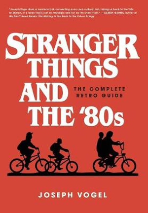 Stranger Things and the '80s: The Complete Retro Guide by Joseph Vogel, ISBN: 9780981650616