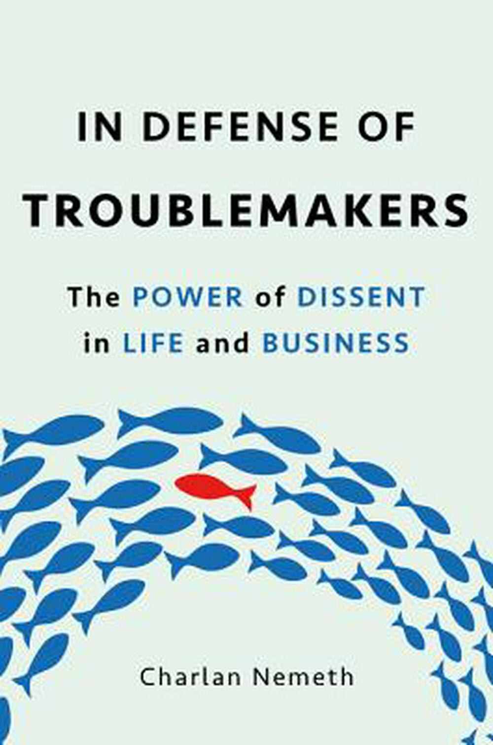 In Defense of TroublemakersThe Power of Dissent in Life and Business by Charlan Jeanne Nemeth, ISBN: 9780465096299