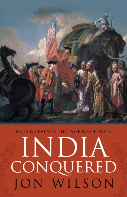 India Conquered: Britain's Raj and the Passions of Empire