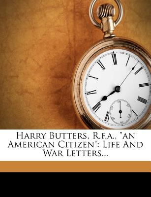 "Harry Butters, R.F.A., ""An American Citizen"" by Henry Augustus Butters, ISBN: 9781271197019"
