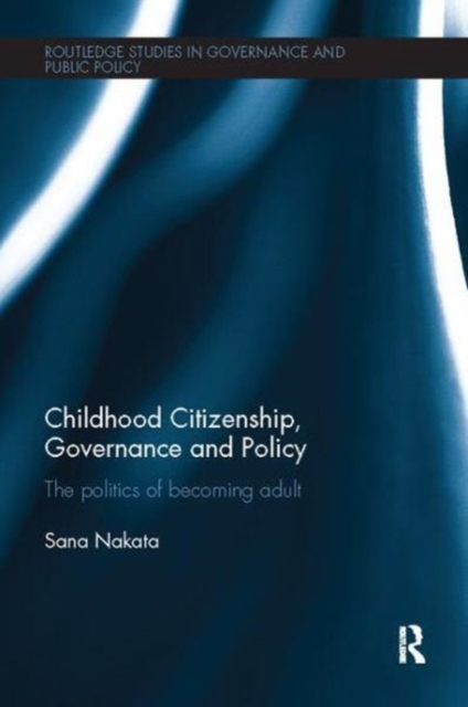 Childhood Citizenship, Governance and Policy: The politics of becoming adult (Routledge Studies in Governance and Public Policy)