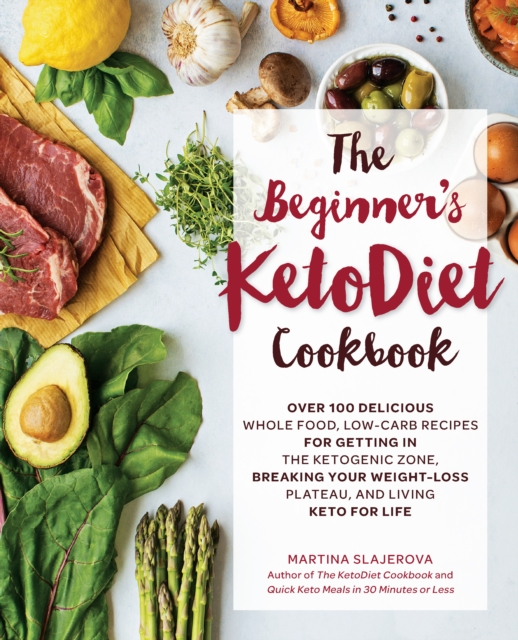 The Beginner's KetoDiet Cookbook: 100 Delicious Ultra Low-Carb Recipes for Getting In the Ketogenic Zone, Breaking Your Weight-Loss Plateau, and Living Keto for Life by Martina Slajerova, ISBN: 9781592338153