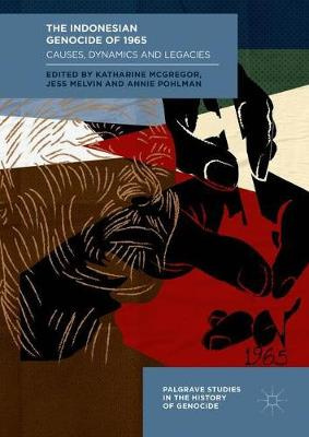 The Indonesian Genocide of 1965: Causes, Dynamics and Legacies (Palgrave Studies in the History of Genocide)