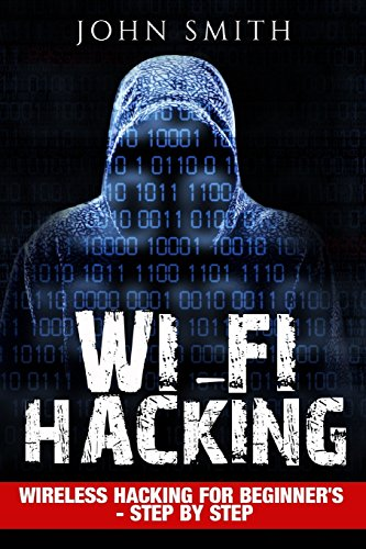 Hacking: WiFi Hacking, Wireless Hacking For Beginner's - Step by Step (How to Hack, Hacking for Dummies, Hacking For Beginners) by John Smith, ISBN: 9781537389738