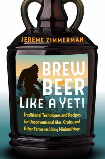Brew Beer Like a Yeti: Traditional Techniques, Recipes, and Inspiration for Unconventional Ales, Gruits, and More by Jereme Zimmerman, ISBN: 9781603587655