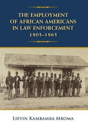 The Employment of African Americans in Law Enforcement, 1803-1865 by Lievin Kambamba Mboma, ISBN: 9780998971636