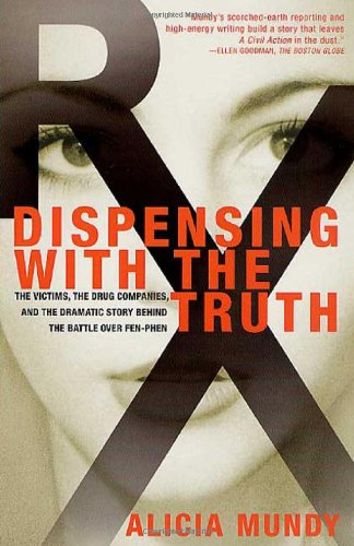 Dispensing with the Truth: The Victims, the Drug Companies, and the Dramatic Story Behind the Battle over Fen-Phen by Alicia Mundy, ISBN: 9780312253240