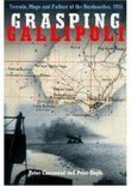 Grasping Gallipoli: Terrain, Maps and Failure at the Dardanelles, 1915