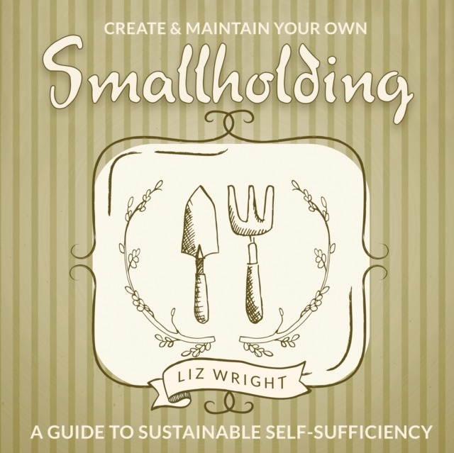 Create and Maintain Your Own SmallholdingA Guide to Sustainable Self-Sufficiency
