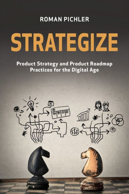 Strategize: Product Strategy and Product Roadmap Practices for the Digital Age by Roman Pichler, ISBN: 9780993499203