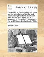 The validity of Presbyterian ordination, and the importance of candor and union among Christians of different persuasions, who agree in the essentials ... at Harvard College, September 5. 1798. by Samuel Haven, ISBN: 9781170786291