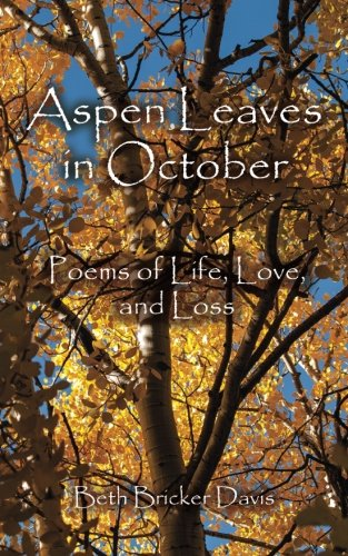 Aspen Leaves in October: Poems of Life, Love,  and Loss by Beth Bricker Davis, ISBN: 9781490376882