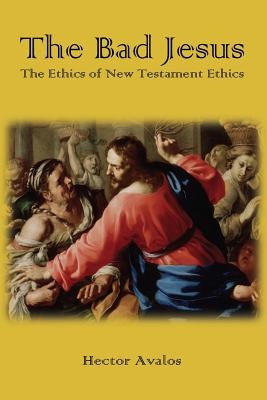 The Bad Jesus: The Ethics of New Testament Ethics