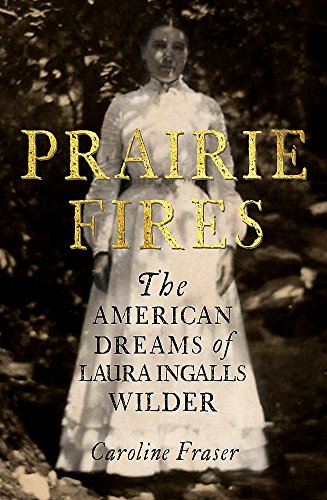 Prairie Fires: The American Dreams of Laura Ingalls Wilder by Caroline Fraser, ISBN: 9780708898673