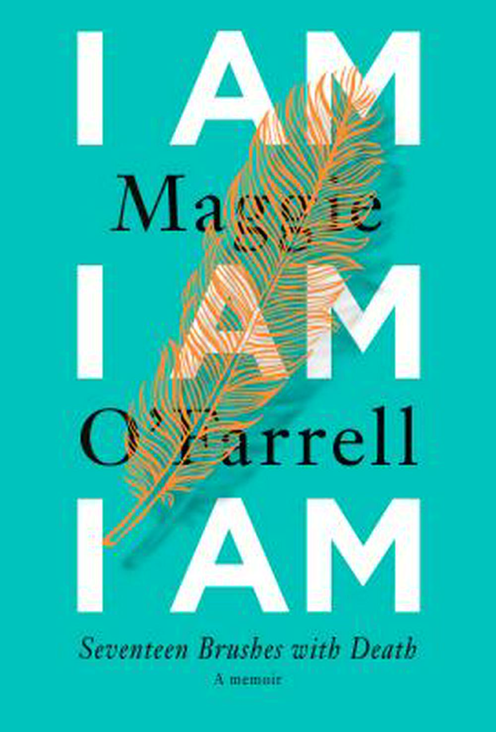 I Am, I Am, I Am: Seventeen Brushes with Death by Maggie O'Farrell, ISBN: 9780525520221