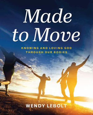Made to Move: Knowing and Loving God Through Our Bodies