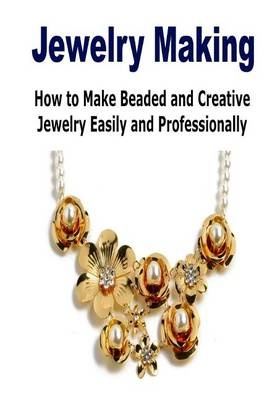 Jewelry Making:  How to Make Beaded and Creative Jewelry Easily and Professional: (Jewelry Making - Jewelry - Jewelry Magazines - Jewelry Making Beads) by Rita King, ISBN: 9781506119090