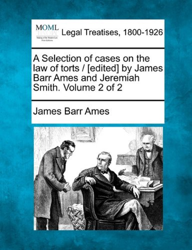 A Selection of Cases on the Law of Torts / [Edited] by James Barr Ames and Jeremiah Smith. Volume 2 of 2