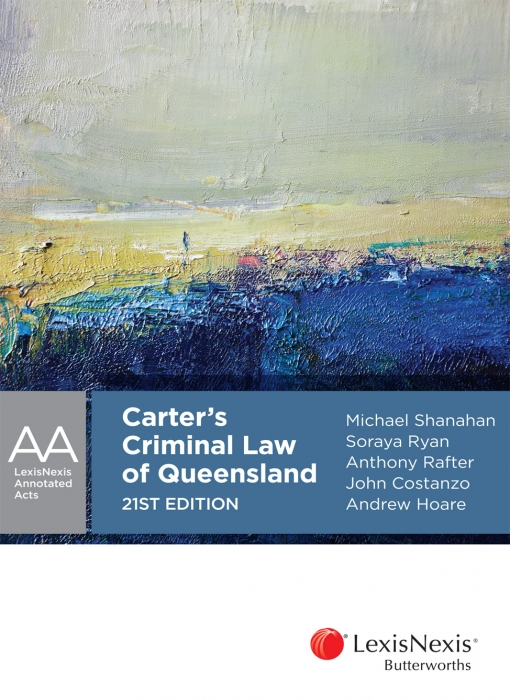Carter's Criminal Law of Queensland, 21st edition by M J Shanahan,S M Ryan,A J Rafter,J J Costanzo,A Hoare, ISBN: 9780409343663