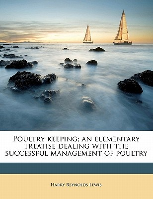 Poultry Keeping; An Elementary Treatise Dealing with the Successful Management of Poultry