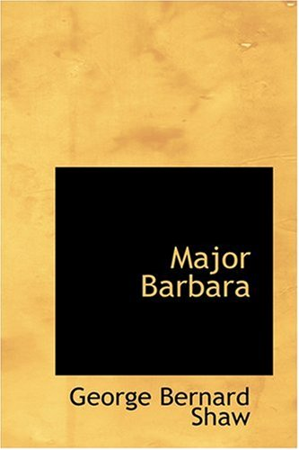 an analysis of major barbara by george bernard shaw Idealism and realism in bernard shaw's major barbara submerged in their own ideas about idealism and realism, barbara and her father undershaft are at odds with one another in major barbara.