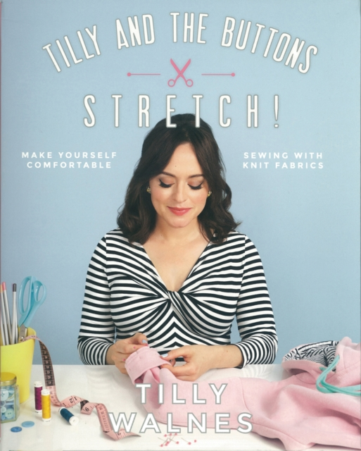 Tilly and the Buttons: Stretch!: Make Yourself Comfortable Sewing with Knit and Jersey Fabrics by Tilly Walnes, ISBN: 9781787131170