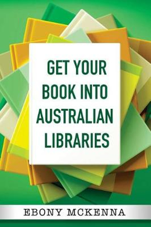 Get Your Book Into Australian Libraries by Ebony McKenna, ISBN: 9780648284208
