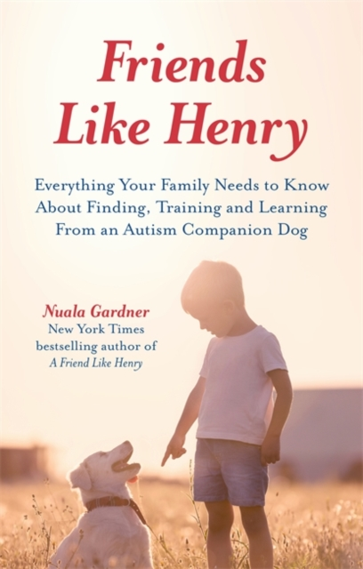 Friends like Henry: Everything your family needs to know about finding, training and learning from an autism companion dog