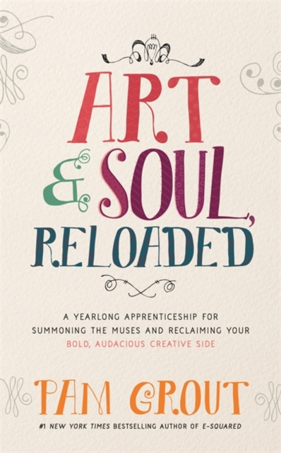 Art & Soul, Reloaded: A YearLong Apprenticeship for Summoning the Muses and Reclaiming Your Bold, Audacious Creative Side