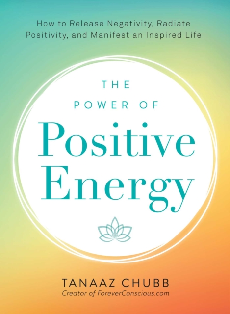 The Power of Positive Energy: How to Release Negativity, Radiate Positivity, and Manifest an Inspired Life by Tanaaz Chubb, ISBN: 9781507202531