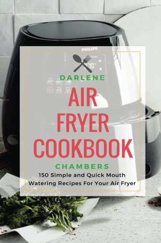 Air Fryer Cookbook: 150 Simple and Quick Mouth Watering Recipes For Your Air Fryer