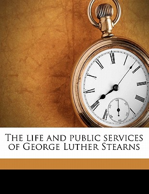 The Life and Public Services of George Luther Stearns by Frank Preston Stearns, ISBN: 9781177427906