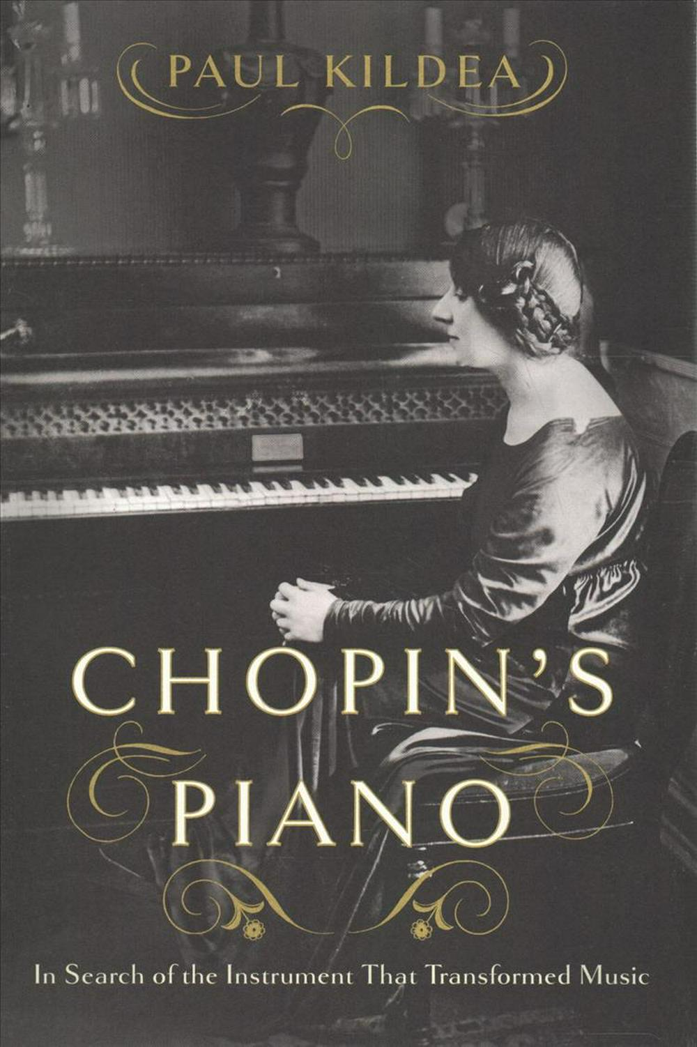 Chopin's Piano: In Search of the Instrument That Transformed Music by Paul Kildea, ISBN: 9780393652222