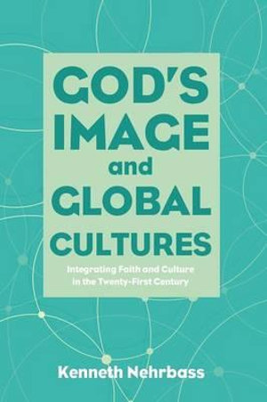 God's Image and Global Cultures: Integrating Faith and Culture in the Twenty-First Century
