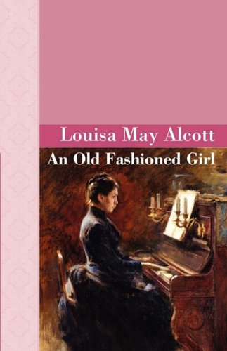 an old fashioned girl by louisa may alcott Alcott, beloved author of little women and other magnificent children's classics, brings to life the tale of polly milton, a young girl who leaves her simple country life to stay at the home of her wealthy city cousins.
