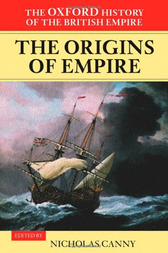 Oxford History of the British Empire: Origins of Empire: British Overseas Enterprise to the Close of the Seventeenth Century v. I