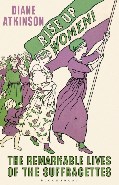 Rise Up Women!The Remarkable Lives of the Suffragettes