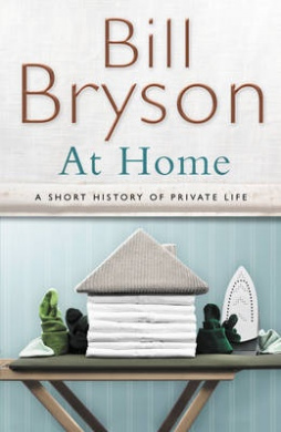 At Home: A short history of private life by Bill Bryson, ISBN: 9780385608275