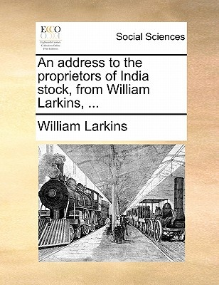 An Address to the Proprietors of India Stock, from William Larkins, .