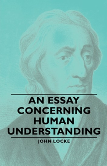an essay on human understanding Essay ii john locke i: ideas and their origin chapter i: ideas in general, and their origin 1 everyone is conscious to himself that he thinks and.