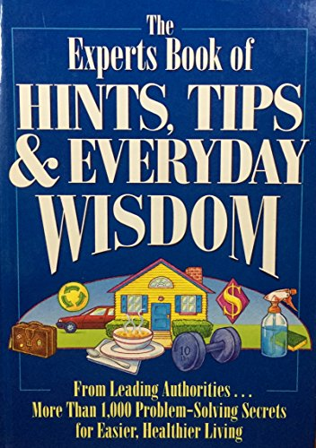 The Experts Book of Hints, Tips, & Everyday Wisdom: From Leading Authorities...More Than 1,000 Problem-Solving Secrets for Easier, Healthier Living